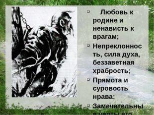 Любовь к родине и ненависть к врагам; Непреклонность, сила духа, беззаветная