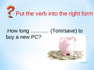 ОТВЕТ .How long ………. (Tom/save) to buy a new PC? Put the verb into the right