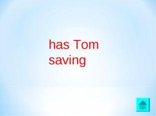 has Tom saving