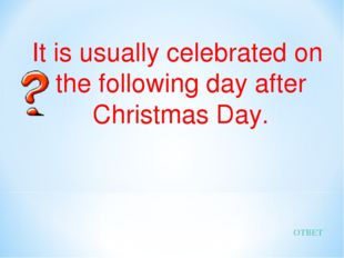 It is usually celebrated on the following day after Christmas Day. ОТВЕТ