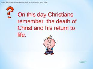 ОТВЕТ On this day Christians remember the death of Christ and his return to l