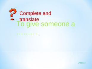 ОТВЕТ Complete and translate To give someone a …….. . .
