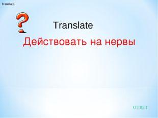 Действовать на нервы ОТВЕТ Translate. Translate