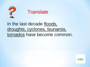 ответ Translate. In the last decade floods, droughts, cyclones, tsunamis, tor