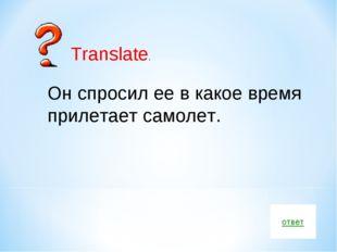 ответ Он спросил ее в какое время прилетает самолет. Translate.
