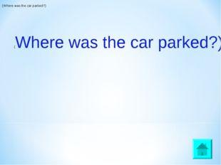 (Where was the car parked?) (Where was the car parked?)