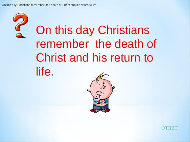 ОТВЕТ On this day Christians remember the death of Christ and his return to l...