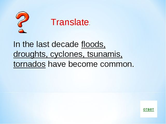 ответ Translate. In the last decade floods, droughts, cyclones, tsunamis, tor...