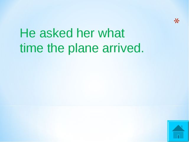 He asked her what time the plane arrived.
