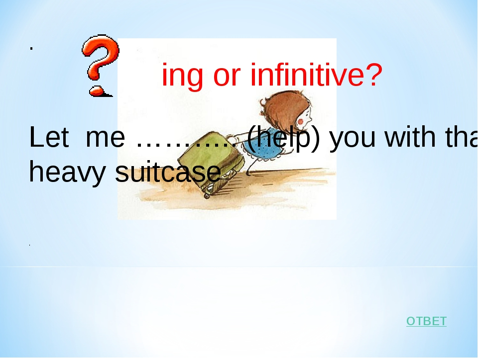 ОТВЕТ . ing or infinitive? Let me ……….. (help) you with that heavy suitcase .