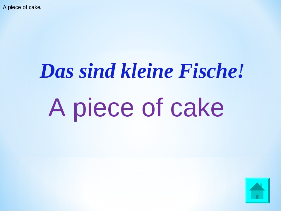 Das sind kleine Fische! A piece of cake. A piece of cake.