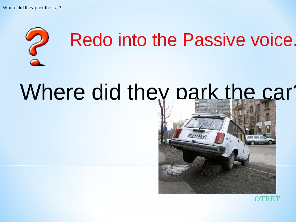 ОТВЕТ Redo into the Passive voice. Where did they park the car? Where did the...