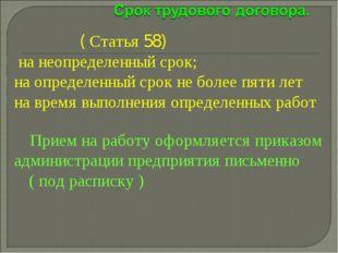 ( Статья 58) на неопределенный срок; на определенный срок не более пяти лет