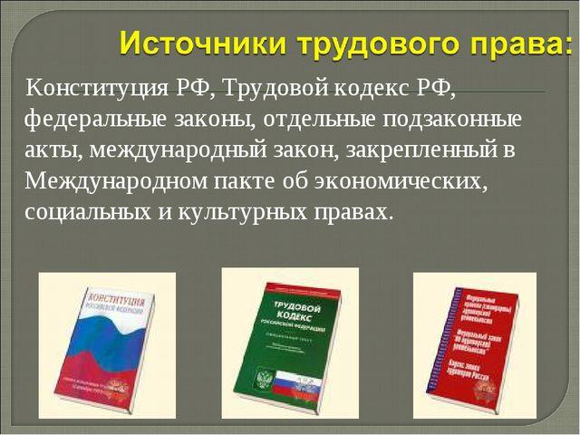 Конституция РФ, Трудовой кодекс РФ, федеральные законы, отдельные подзаконны...
