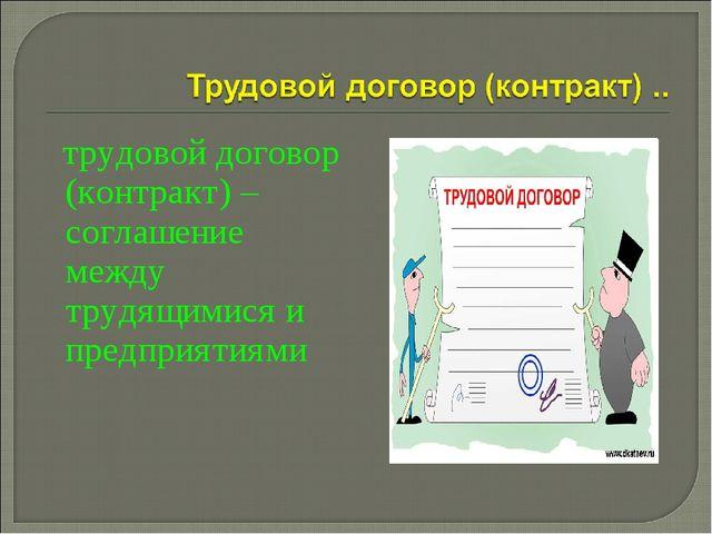 трудовой договор (контракт) – соглашение между трудящимися и предприятиями
