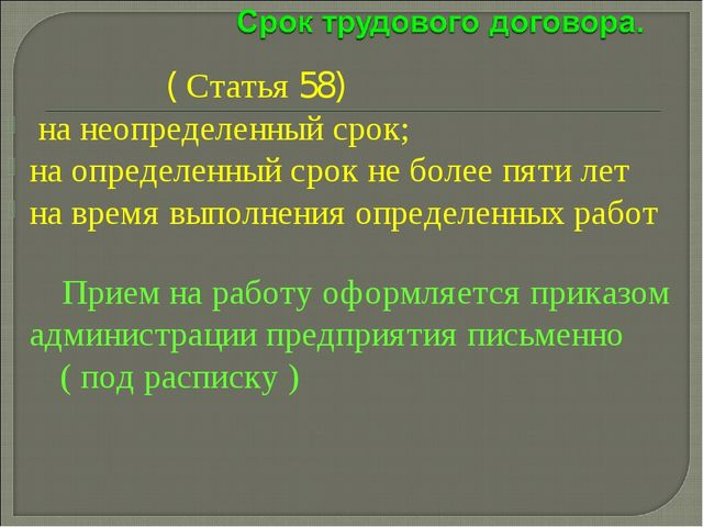 ( Статья 58) на неопределенный срок; на определенный срок не более пяти лет...