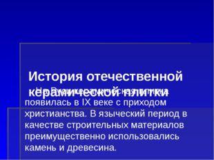 История отечественной керамической плитки На Руси керамическая плитка появил