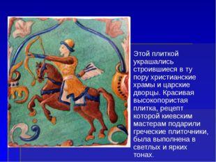 Этой плиткой украшались строившиеся в ту пору христианские храмы и царские дв