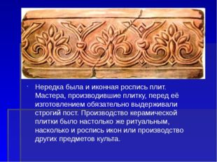 Нередка была и иконная роспись плит. Мастера, производившие плитку, перед её