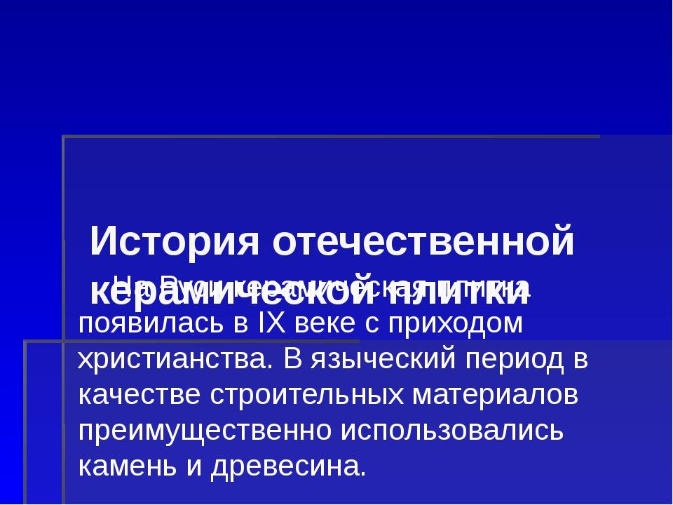 История отечественной керамической плитки На Руси керамическая плитка появил...