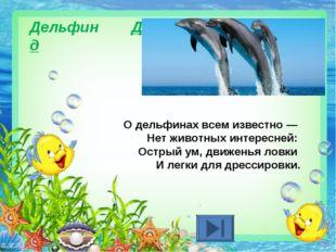 Дельфин Д д О дельфинах всем известно — Нет животных интересней: Острый ум,