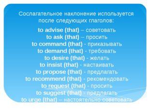 Сослагательное наклонение используется после следующих глаголов: to advise (t