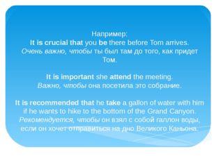Например: It is crucial thatyoubethere before Tom arrives. Очень важно, ч