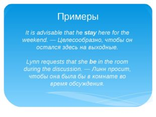 Примеры It is advisable that he stay here for the weekend. — Целесообразно, ч