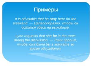 Примеры It is advisable that hestayhere for the weekend. — Целесообразно, ч