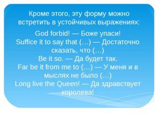 Кроме этого, эту форму можно встретить в устойчивых выражениях: God forbid! —