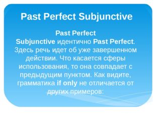 Past Perfect Subjunctive  Past Perfect Subjunctive идентично Past Perfect. Зд