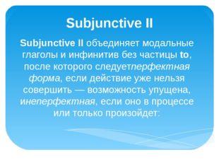Subjunctive II Subjunctive IIобъединяет модальные глаголы и инфинитив без ча