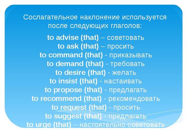 Сослагательное наклонение используется после следующих глаголов: to advise (t...