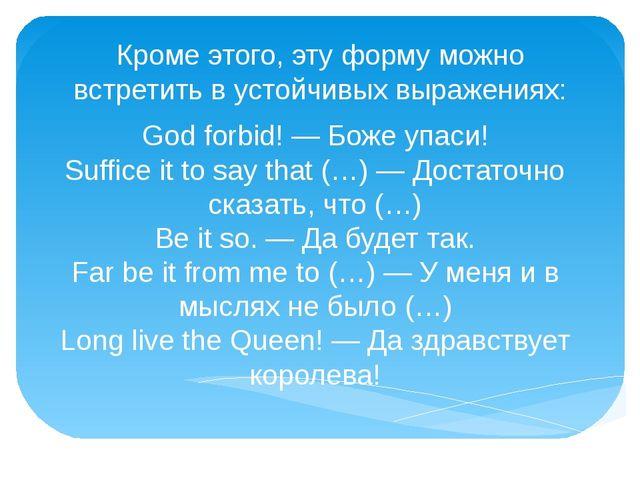 Кроме этого, эту форму можно встретить в устойчивых выражениях: God forbid! —...