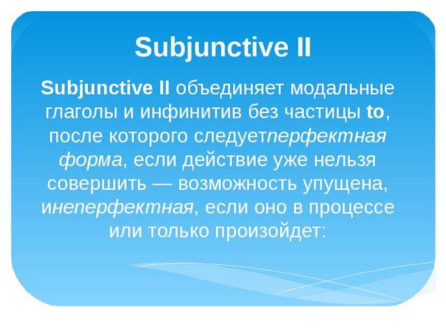 Subjunctive II Subjunctive IIобъединяет модальные глаголы и инфинитив без ча...