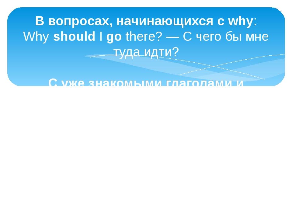 В вопросах, начинающихся сwhy: WhyshouldIgothere? — С чего бы мне туда и...