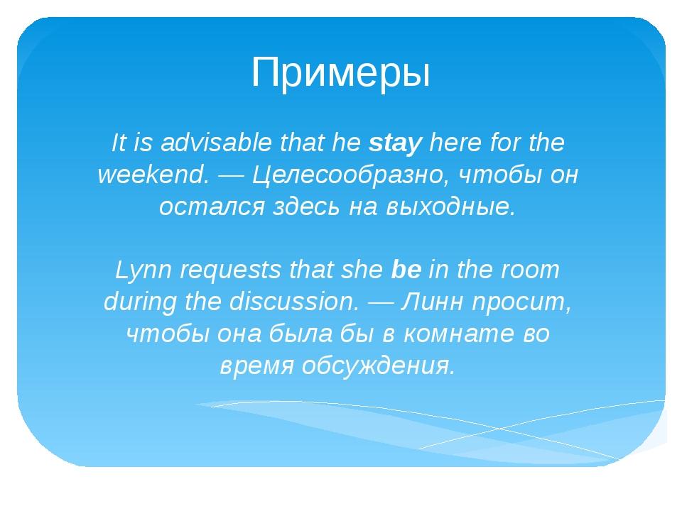 Примеры It is advisable that hestayhere for the weekend. — Целесообразно, ч...