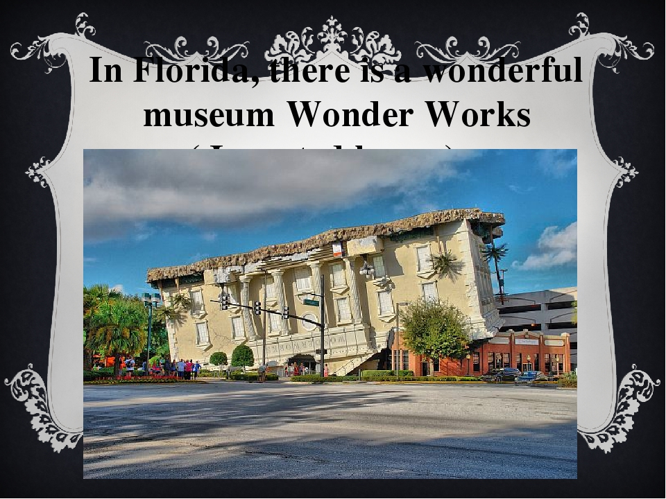 In Florida, there is a wonderful museum Wonder Works ( Inverted house) .