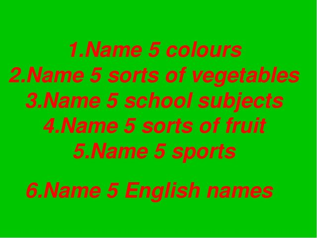 1.Name 5 colours 2.Name 5 sorts of vegetables 3.Name 5 school subjects 4.Name...