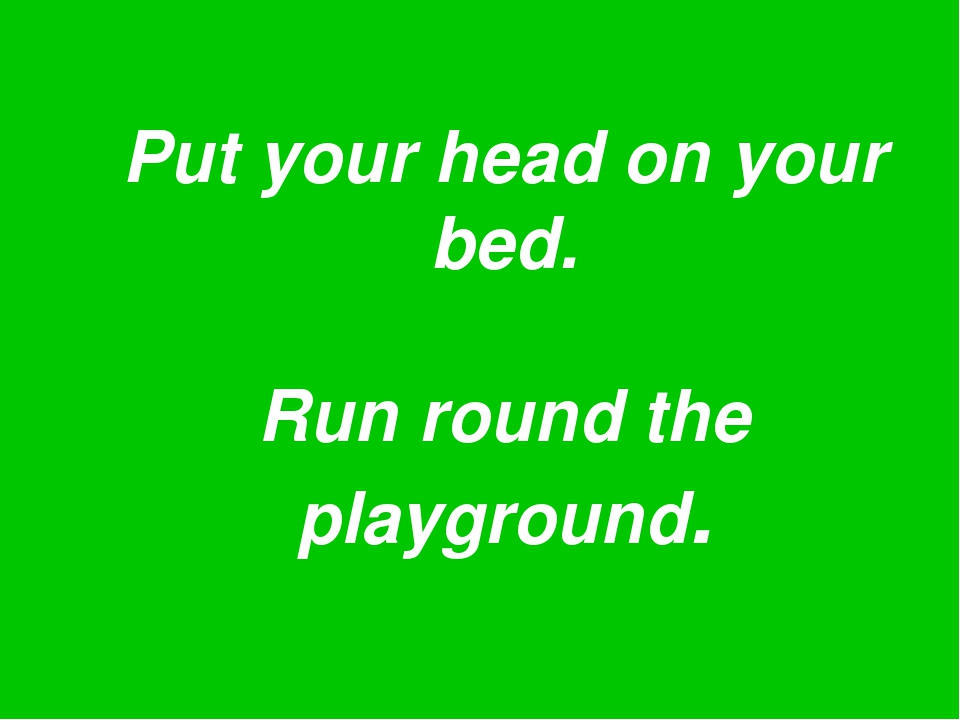 Put your head on your bed. Run round the playground.