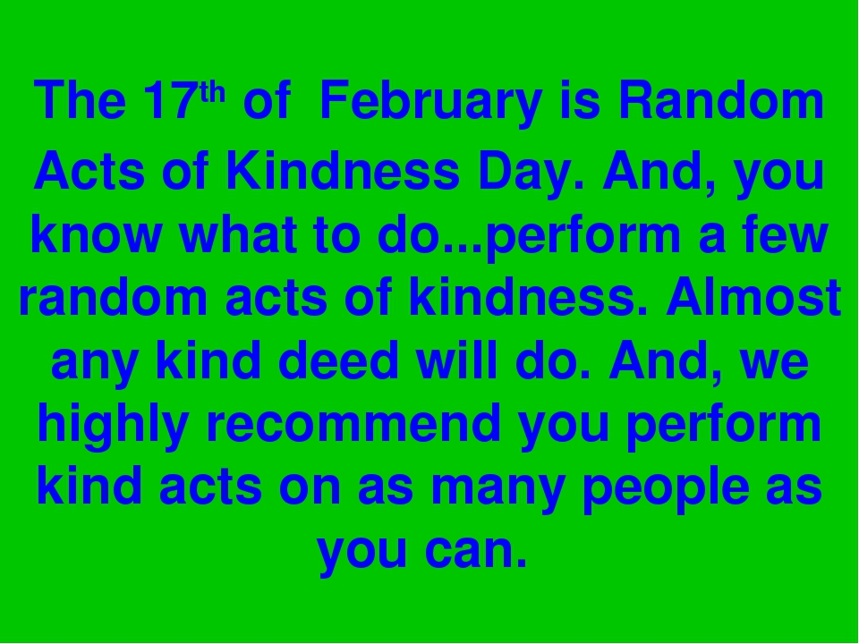 The 17th of February is Random Acts of Kindness Day. And, you know what to do...