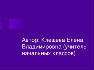 Автор: Клещева Елена Владимировна (учитель начальных классов)