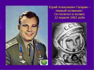 Юрий Алексеевич Гагарин – первый космонавт. Он полетел в космос 12 апреля 196