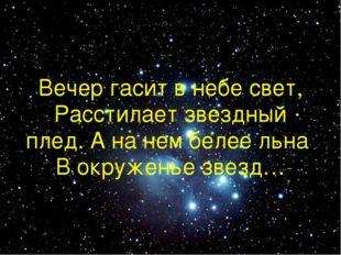 Вечер гасит в небе свет, Расстилает звездный плед. А на нем белее льна В окру
