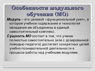 Особенности модульного обучения (МО) Модуль – это целевой «функциональный узе