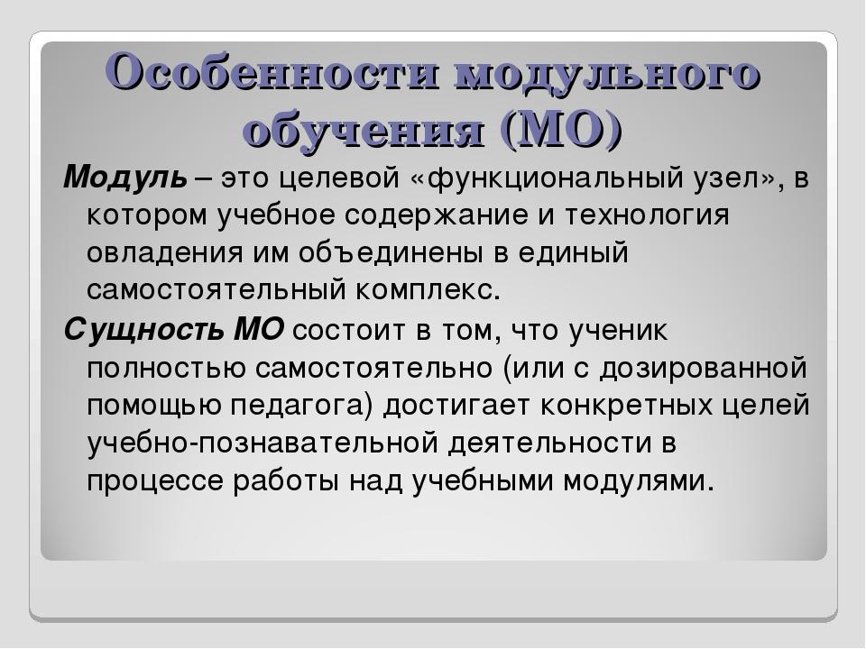 Особенности модульного обучения (МО) Модуль – это целевой «функциональный узе...