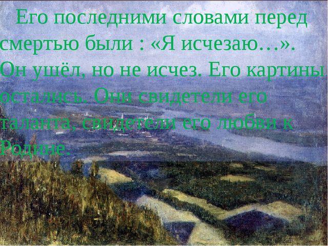 Его последними словами перед смертью были : «Я исчезаю…». Он ушёл, но не исче...