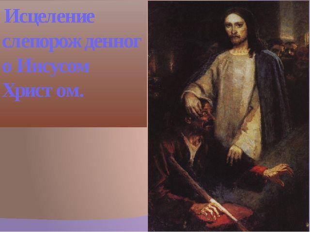 Исцеление слепорожденного Иисусом Христом.