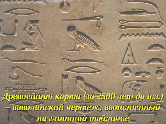 Древнейшая карта (за 2500 лет до н.э.) – вавилонский чертеж, выполненный на г...