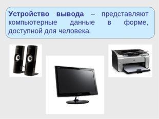 Устройство вывода – представляют компьютерные данные в форме, доступной для ч